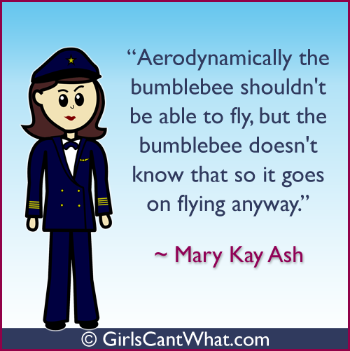 """""""Aerodynamically the bumblebee shouldn't be able to fly, but the bumblebee doesn't know that so it goes on flying anyway."""" Mary Kay Ash http://www.girlscantwhat.com/"""