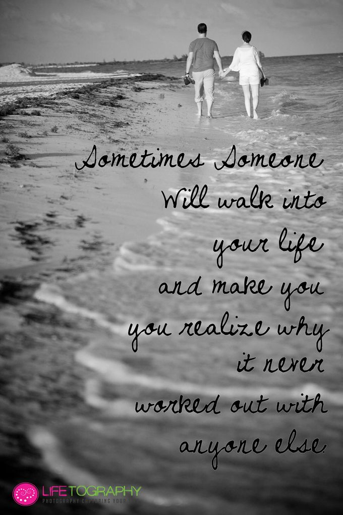 Sometimes someone will walk into your life and make you ...