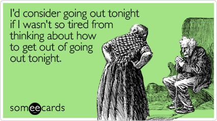I'd consider going out tonight if I wasn't so tired from thinking about how to get out of going out tonight.