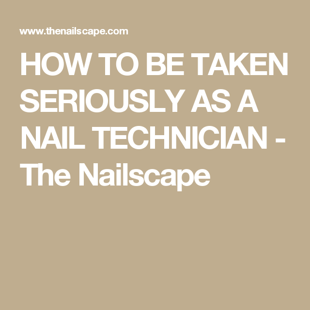 HOW TO BE TAKEN SERIOUSLY AS A NAIL TECHNICIAN - The Nailscape ...
