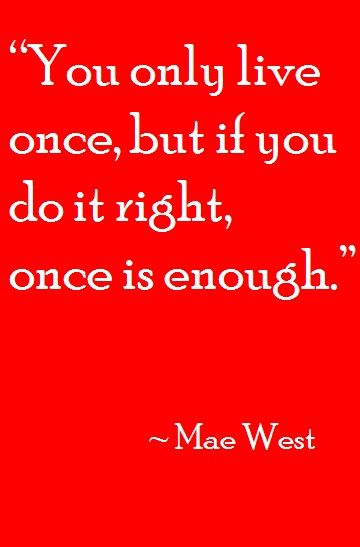 """You only live once, but if you do it right, once is enough."" (~Mae West) 
