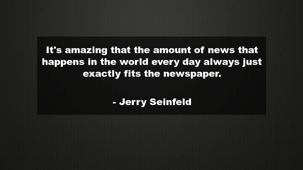 It S Amazing That The Amount Of News That Happens In The World Every Day Always Just Exactly Fits The Newspaper Funn Positive Quotes Funny Quotes Quotes