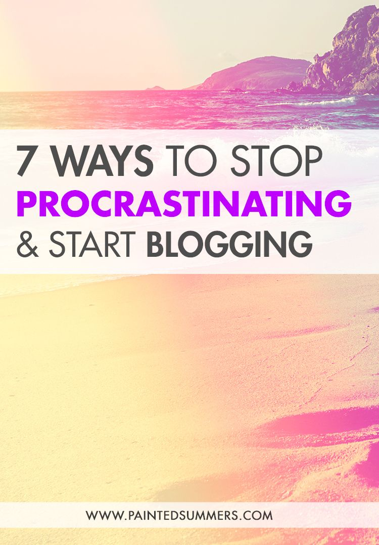 7 Ways to Stop Procrastinating & Start Blogging — Painted Summers