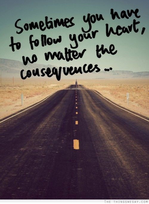 Follow Your Heart Quotes Sometimes you have to follow your heart no matter the consequences  Follow Your Heart Quotes