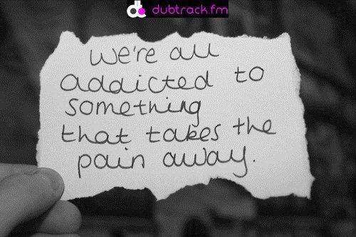 Were All Addicted To Something That Takes The Pain Away Quote