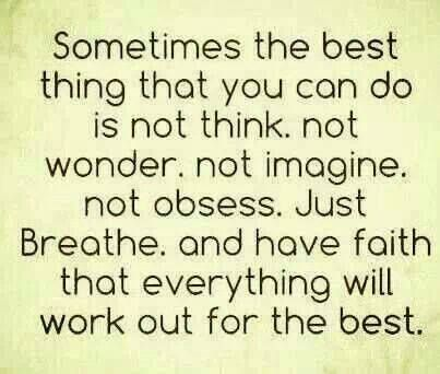 Sometimes the best thing that you can do is not think, not wonder, not imagine, not obsess. Just breathe, and have faith that everything will work out for the best. via WorkingWomen on FB https://www.facebook.com/photo.php?fbid=10152557423634523&set=a.435543549522.203972.77018529522&type=1