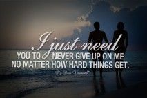 Love Quotes For Him I Just Need You To Never Give Up On Me