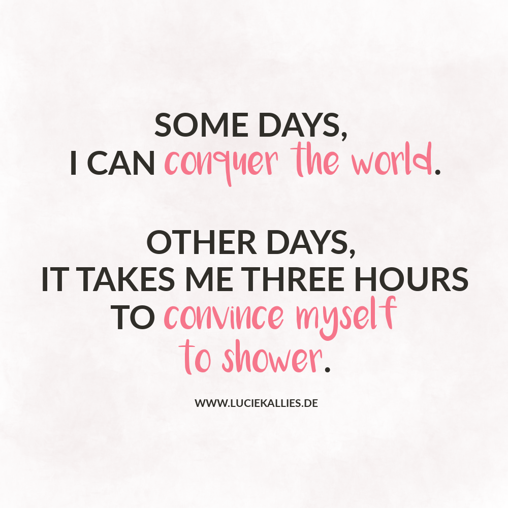 Some days, I can conquer the world. Other days, it takes me three hours to convince myself to shower. www.luciekallies.de