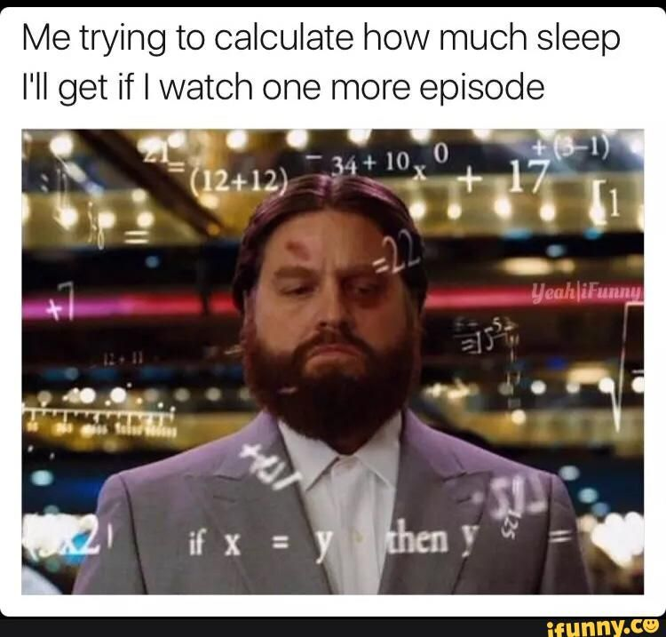 Me Trying To Calculate How Much Sleep I Ll Get If I Watch One More Episode Ifunny Weird Quotes Funny Work Memes Daily Funny
