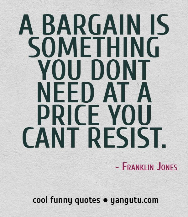 A Bargain Is Something You DonT Need At A Price You CanT Resist