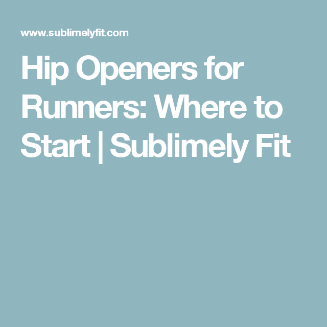 Hip Openers for Runners: Where to Start | Sublimely Fit