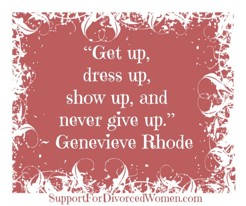 Get up, dress up, show up, and never give up.  ~Genevieve Rhode  Divorce Quotes