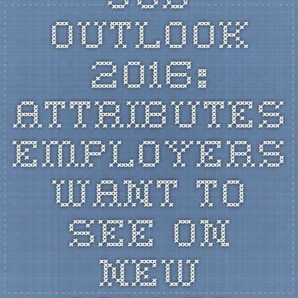 Job Outlook 2016 Attributes Employers Want to See on New College - see resumes
