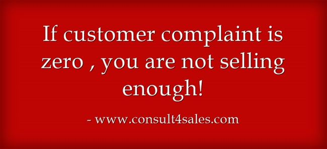 If customer complaint is zero , you are not selling enough! sales