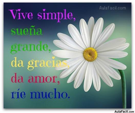 Vive simple, sueña grande, da gracias, da amor, ríe mucho.