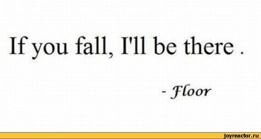 If you fall, I'll be there. - floor  :D