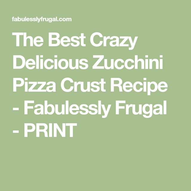 The Best Crazy Delicious Zucchini Pizza Crust Recipe - Fabulessly Frugal - PRINT