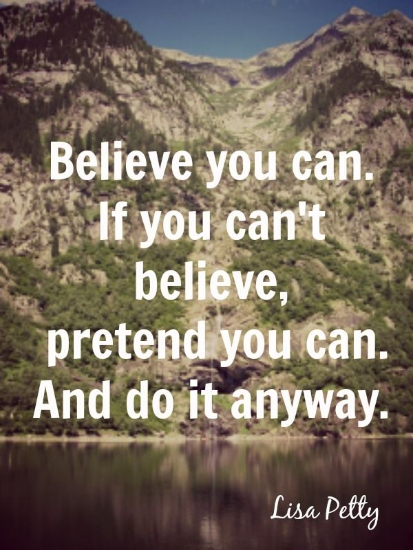 """""""Believe you can. If you can't believe, pretend you can. And do it anyway."""" Lisa Petty"""