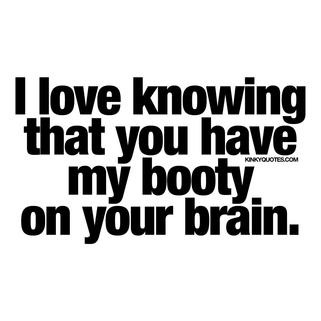 """I love knowing that you have my booty on your brain "" Oh yes"