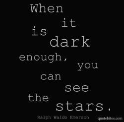 When it is dark enough, you can see the stars. Ralph Waldo Emerson.