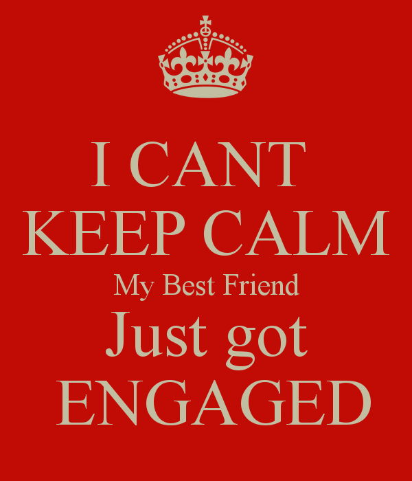 I Cant Keep Calm My Best Friend Just Got Engaged My Best Friend