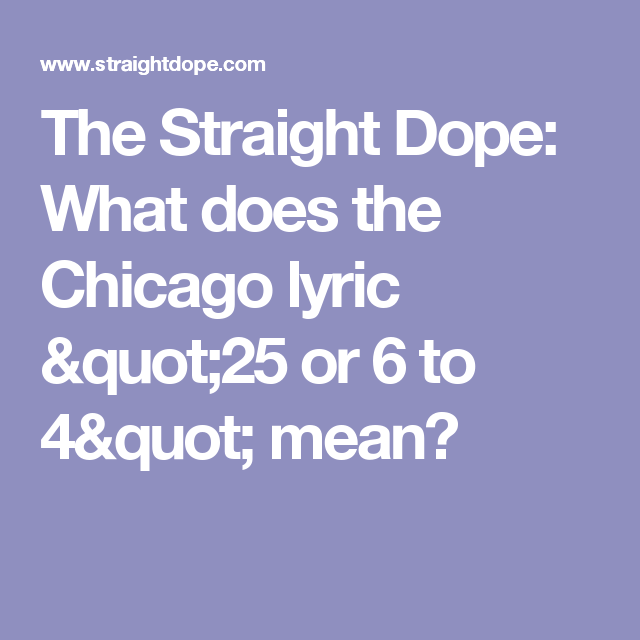 The Straight Dope What Does The Chicago Lyric  Or  To  Mean