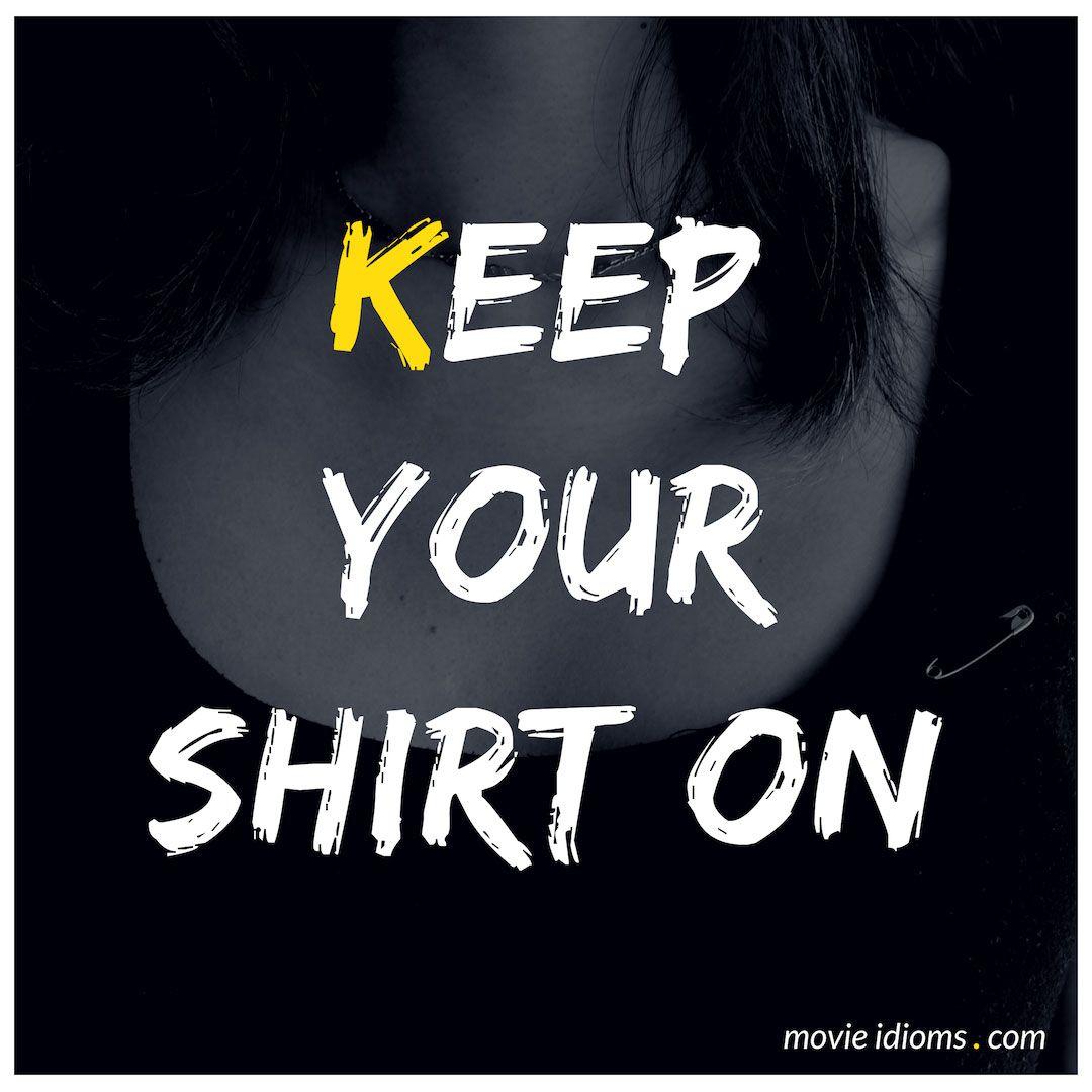 Keep Your Shirt On Idiom Idioms Idiomatic Expressions English Idioms