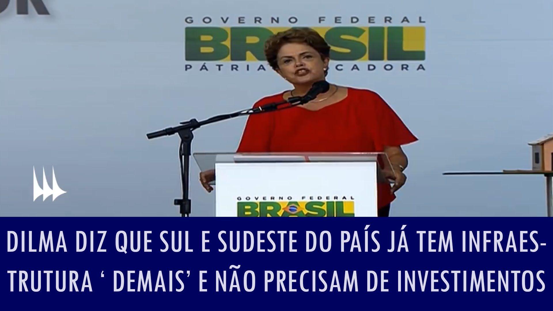 Dilma diz que Sul e Sudeste do país já tem infraestrutura 'demais' e não...