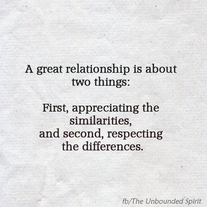 A Great Relationship Is About Two Things First Appreciating The Similarities And Second Respecting The Differe Memes Quotes True Words Relationship Quotes