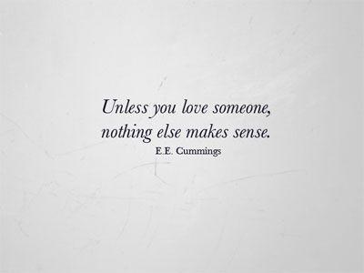 Unless you love someone, nothing else makes sense. ee cummings