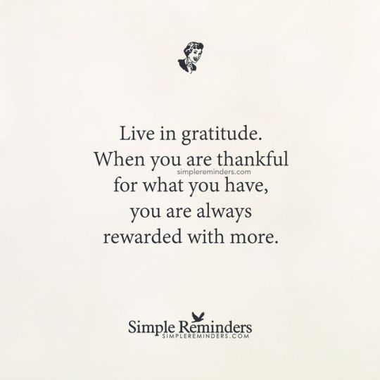 Quote By Unknown Author: Live In Gratitude. When You Are Thankful For What  You Have, You Are Always Rewarded With More.