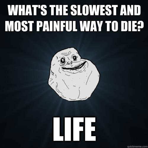Whats The Slowest And Most Painful Way To Die Life Forever Alone