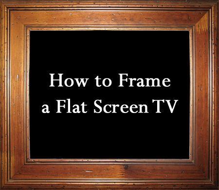 How To Frame A Flat Screen Tv Tv Frames Flat Screen Tvs