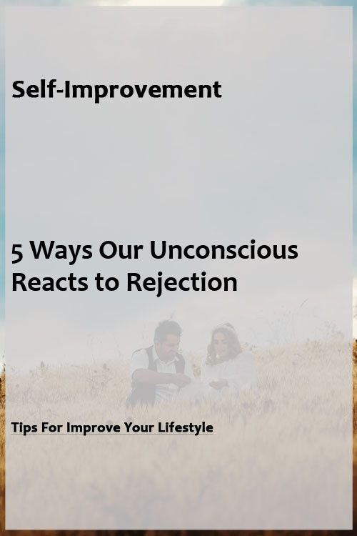 5 Ways Our Unconscious Reacts to Rejection 5 Ways Our Unconscious Reacts to Rejection