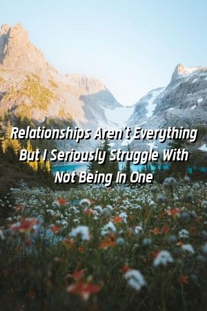 Relationsuper123 Relationships Arent Everything But I Seriously Struggle With Not Being In O Relationsuper123 Relationships Arent Everything But I Seriously Struggle With...