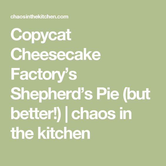 Copycat Cheesecake Factory S Shepherd S Pie But Better Chaos In The Kitchen Cheesecake Factory Cheesecake Factory Recipes Cheesecake