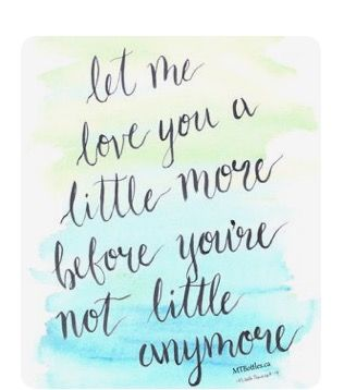Let Me Love You A Little More Before You Re Not Little Anymore