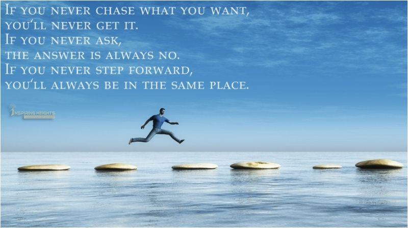 If you never chase what you want, you'll never get it..