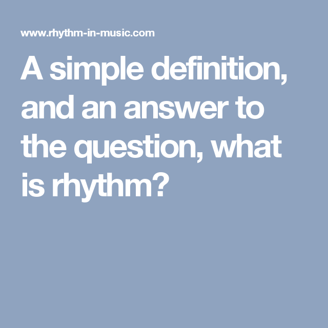 A simple definition, and an answer to the question, what is rhythm?   Simple definition, This or ...