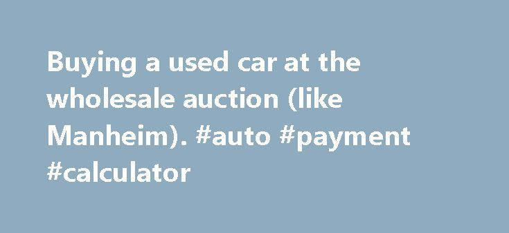 Buying a used car at the wholesale auction (like Manheim) #auto - Auto Payment Calculator