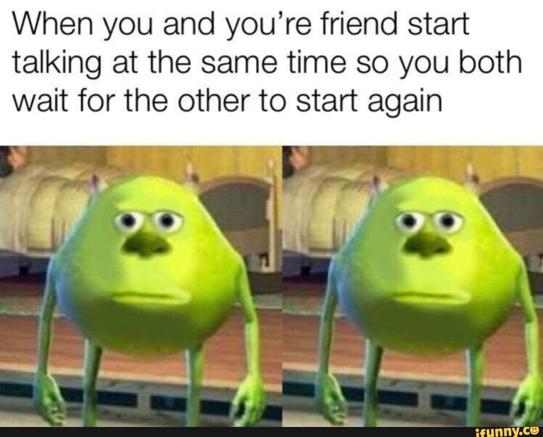 When You And You Re Friend Start Talking At The Same Time So You Both Wait For The Other To Start Again Ifunny Really Funny Memes Stupid Memes Funny Relatable Memes