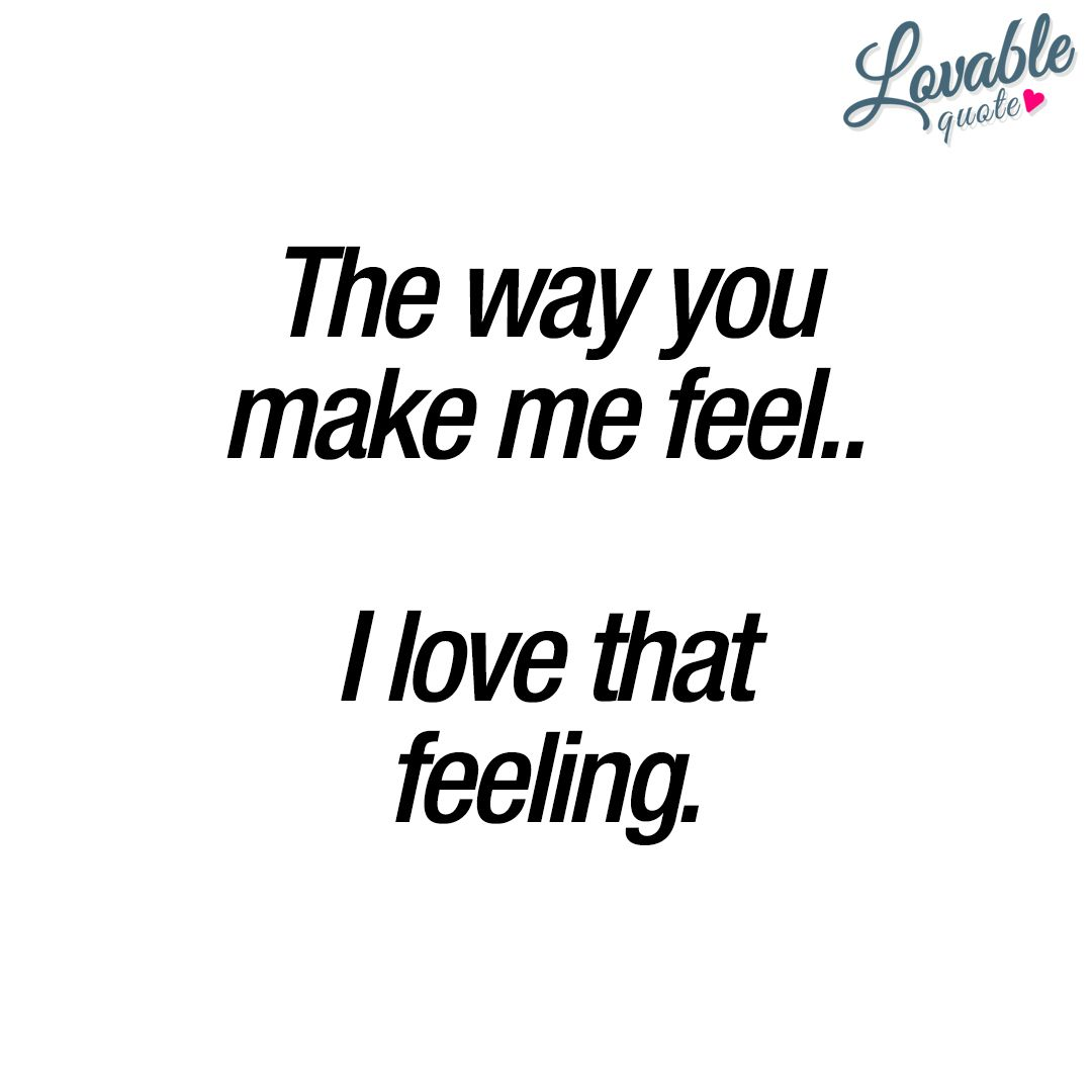 Lovable Quotes The Way You Make Me Feel.i Love That Feeling❤ Youandme