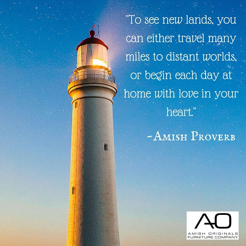 To See New Lands You Can Either Travel Many Miles To Distant Worlds Or Begin Each Day At Home With Love In Your Heart Amish Amish Proverbs Proverbs Day