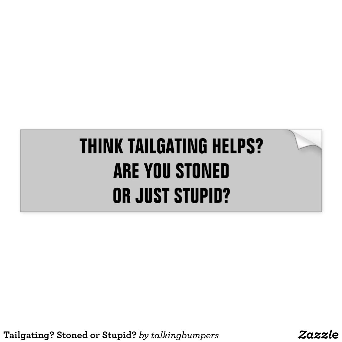 Tailgating stoned or stupid bumper sticker i love insulting tailgaters think tailgating helps tailgating does not help the tailgater or anyone else