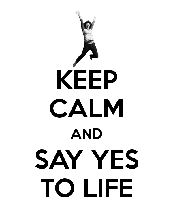 KEEP CALM AND SAY YES TO LIFE