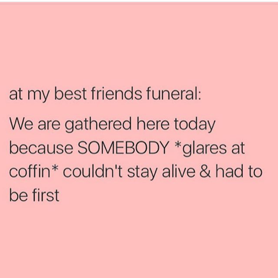 me at my friends funeral friends quotes funny friends quotes