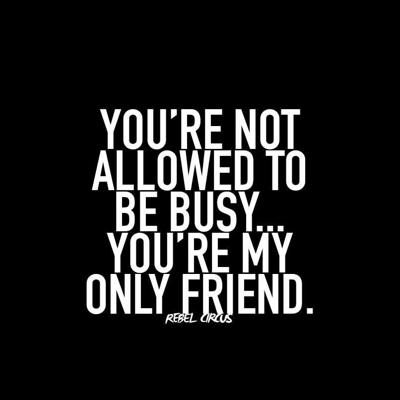 Youre not allowed to be busy . You're my only friend | Quotes
