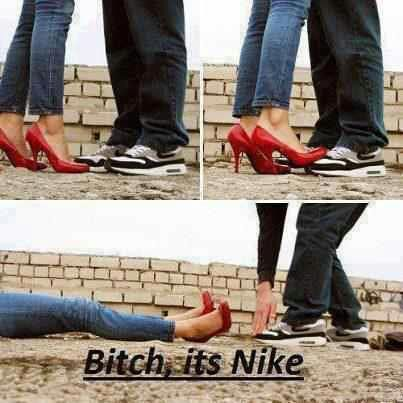 Bitch, don't mess with my Nike's.