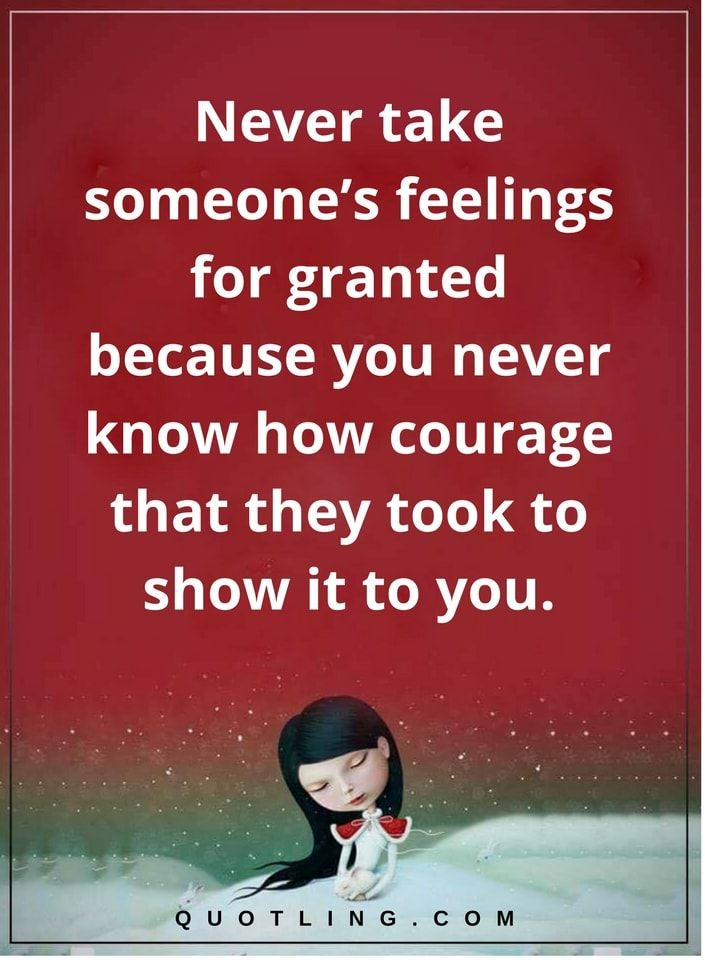 Feelings Quotes Never Take Someones Feelings For Granted Because