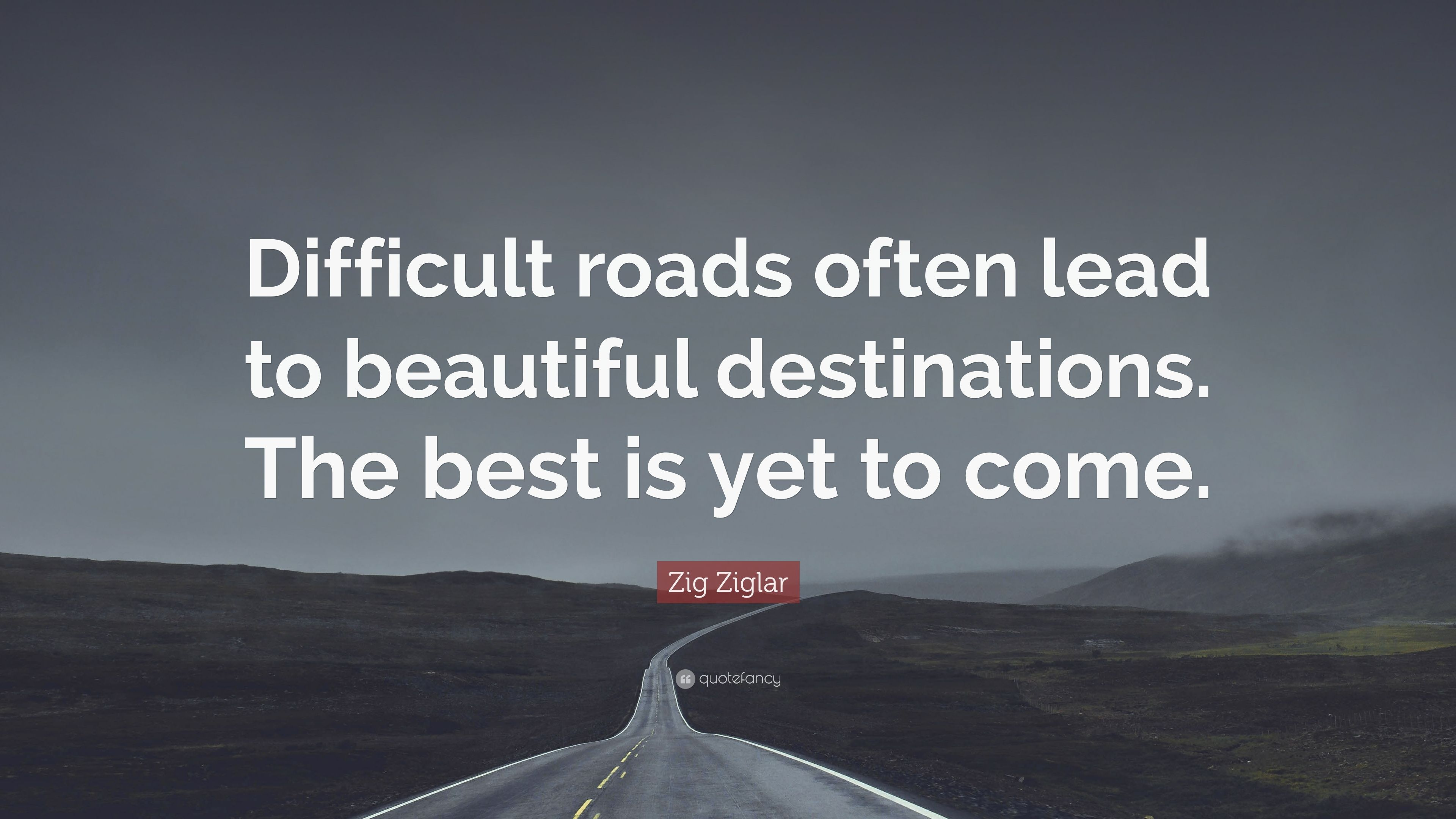 "Quotes Zig Ziglar Zig Ziglar Quote ""Difficult Roads Often Lead To Beautiful"